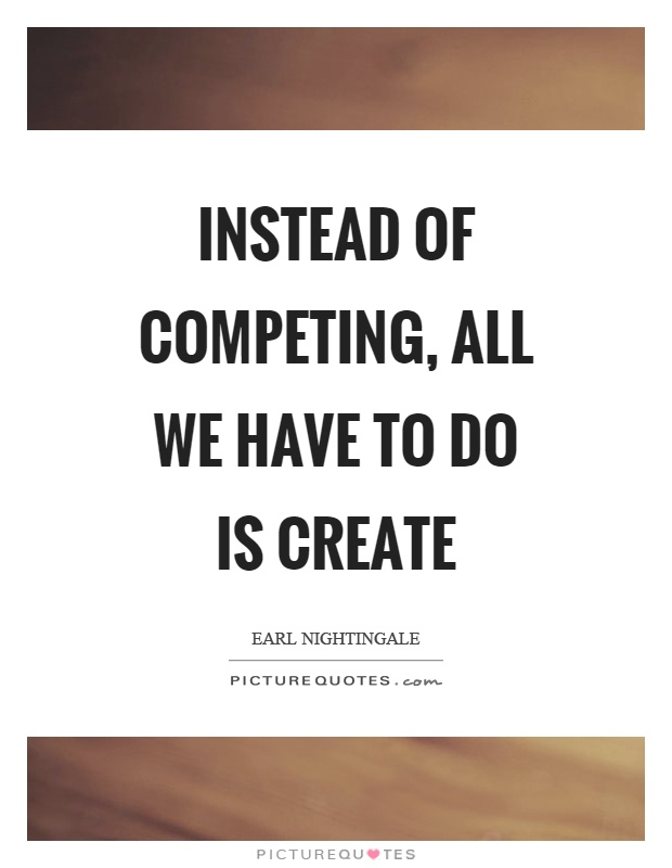 Instead of competing, all we have to do is create Picture Quote #1