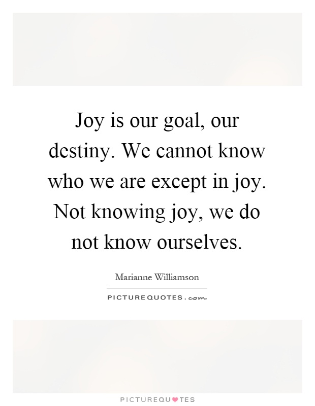 Joy is our goal, our destiny. We cannot know who we are except in joy. Not knowing joy, we do not know ourselves Picture Quote #1