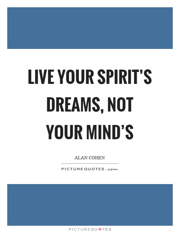 Live your spirit's dreams, not your mind's Picture Quote #1