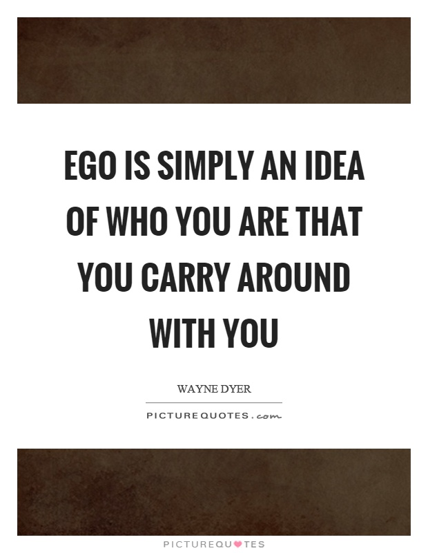 Ego is simply an idea of who you are that you carry around with you Picture Quote #1