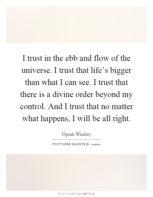 I trust in the ebb and flow of the universe. I trust that life's bigger than what I can see. I trust that there is a divine order beyond my control. And I trust that no matter what happens, I will be all right Picture Quote #1