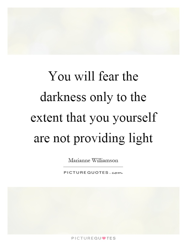 You will fear the darkness only to the extent that you yourself are not providing light Picture Quote #1