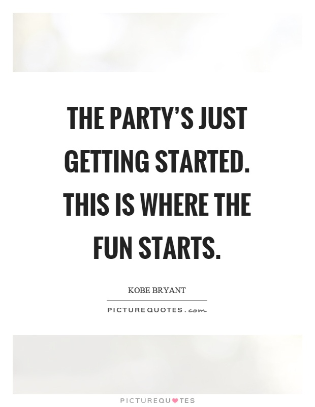 The party's just getting started. This is where the fun starts Picture Quote #1
