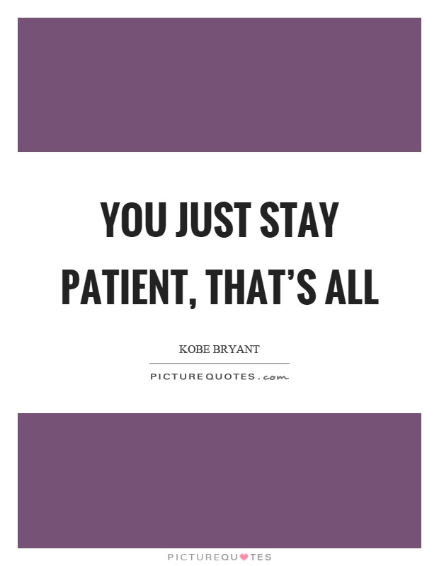 You just stay patient, that's all Picture Quote #1