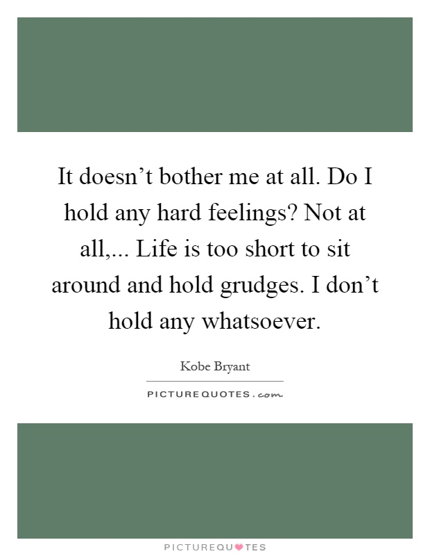 It doesn't bother me at all. Do I hold any hard feelings? Not at all,... Life is too short to sit around and hold grudges. I don't hold any whatsoever Picture Quote #1