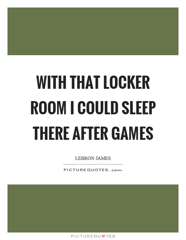 With that locker room I could sleep there after games Picture Quote #1