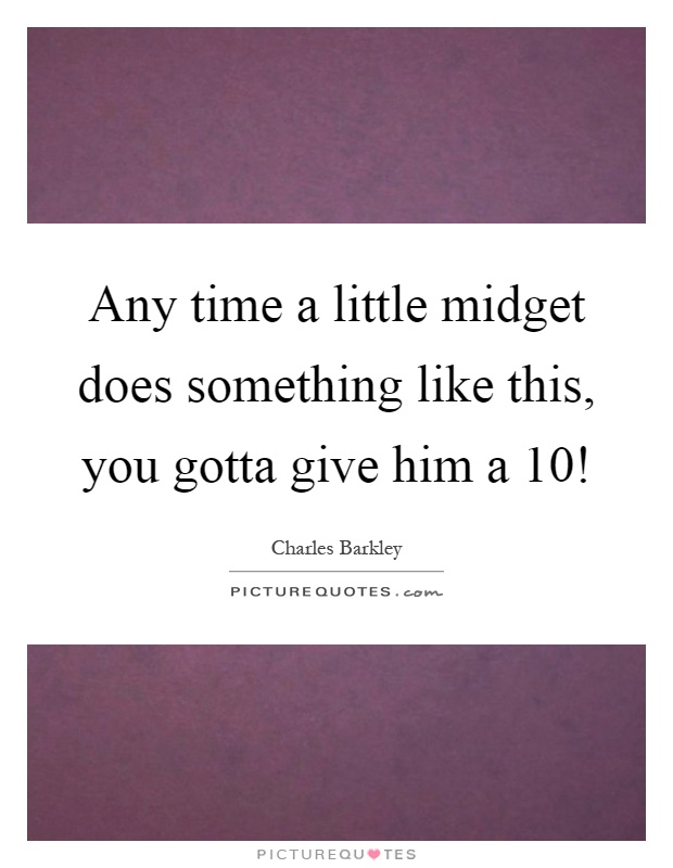 Any time a little midget does something like this, you gotta give him a 10! Picture Quote #1