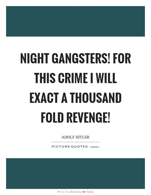 Night gangsters! For this crime I will exact a thousand fold revenge! Picture Quote #1