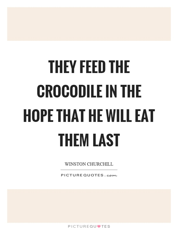 They feed the crocodile in the hope that he will eat them last Picture Quote #1