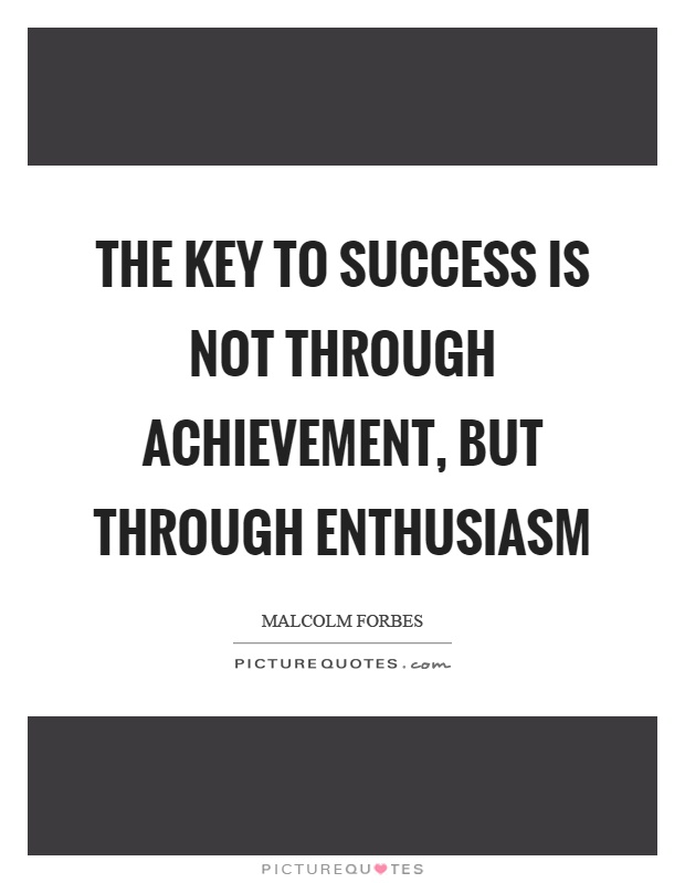 The key to success is not through achievement, but through enthusiasm Picture Quote #1