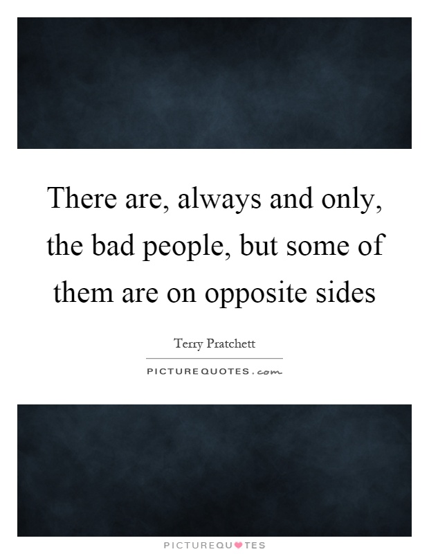 There are, always and only, the bad people, but some of them are on opposite sides Picture Quote #1