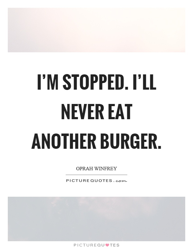 I'm stopped. I'll never eat another burger Picture Quote #1
