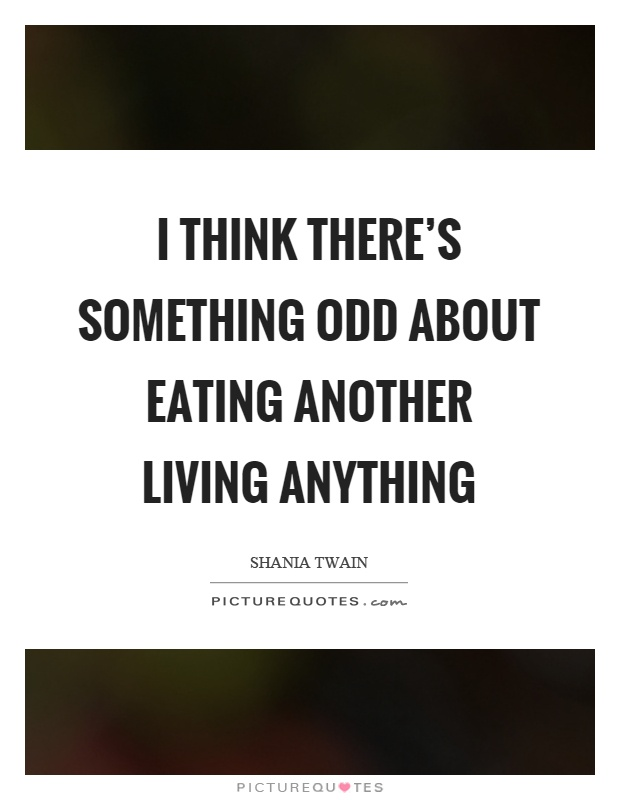 I think there's something odd about eating another living anything Picture Quote #1