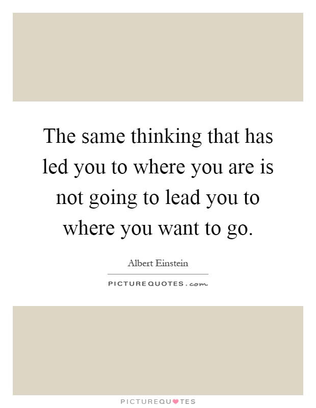 The same thinking that has led you to where you are is not going to lead you to where you want to go Picture Quote #1