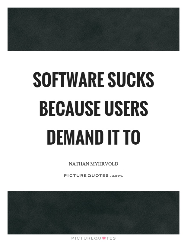 Software Sucks Because Users Demand It To  Picture Quotes