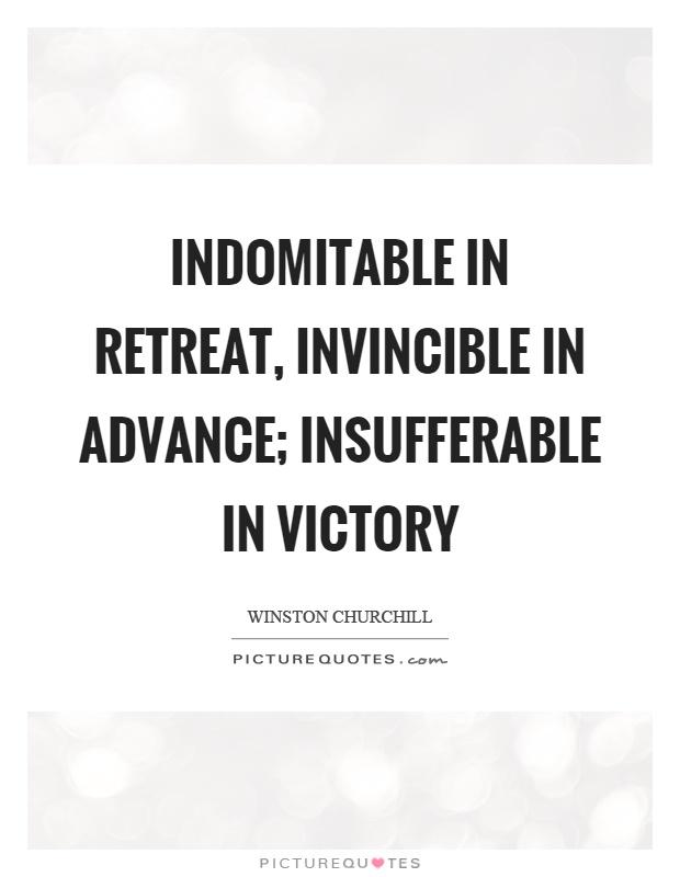 Indomitable in retreat, invincible in advance; insufferable in victory Picture Quote #1
