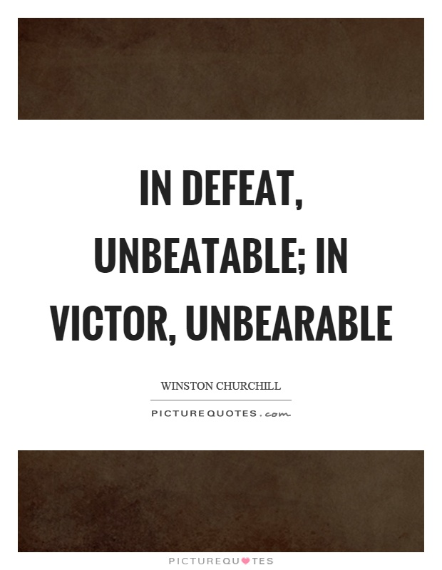 In defeat, unbeatable; in victor, unbearable Picture Quote #1