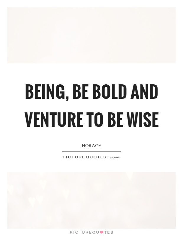 Being, be bold and venture to be wise Picture Quote #1