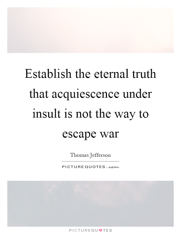 Establish the eternal truth that acquiescence under insult is not the way to escape war Picture Quote #1
