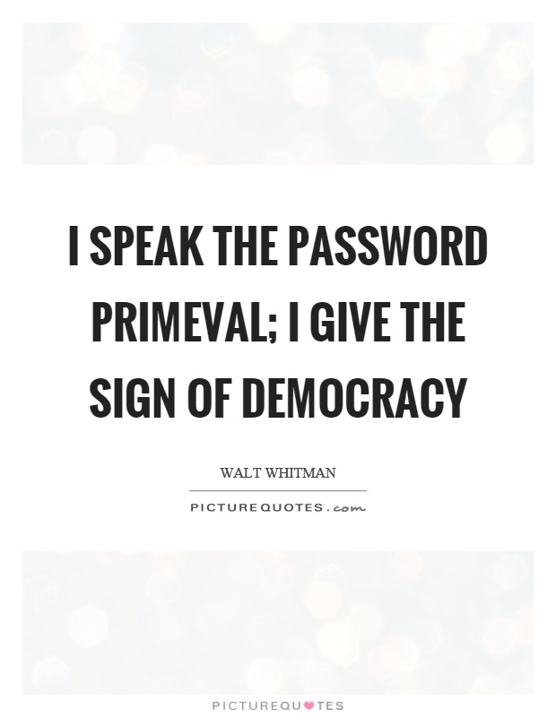 I speak the password primeval; I give the sign of democracy Picture Quote #1