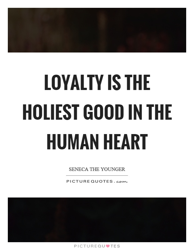 Loyalty is the holiest good in the human heart Picture Quote #1