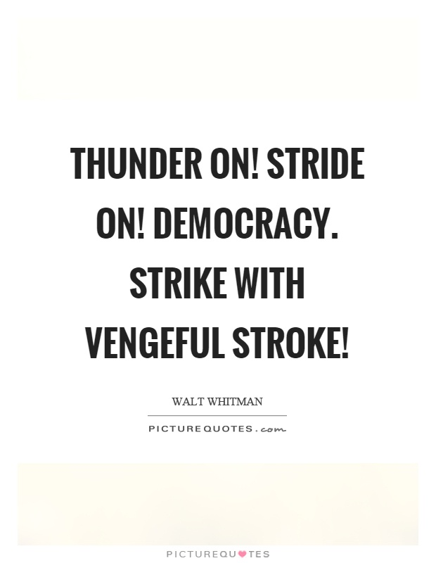 Thunder on! Stride on! Democracy. Strike with vengeful stroke! Picture Quote #1