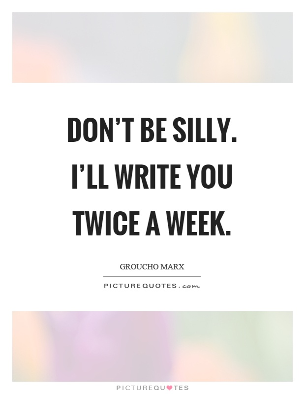 Don't be silly. I'll write you twice a week Picture Quote #1