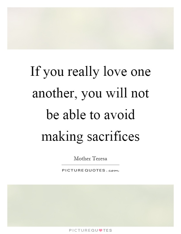 If you really love one another, you will not be able to avoid making sacrifices Picture Quote #1