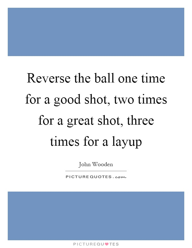 Reverse the ball one time for a good shot, two times for a great shot, three times for a layup Picture Quote #1