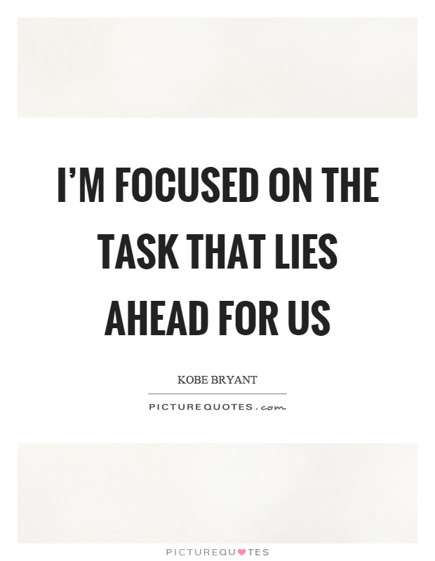 I'm focused on the task that lies ahead for us Picture Quote #1
