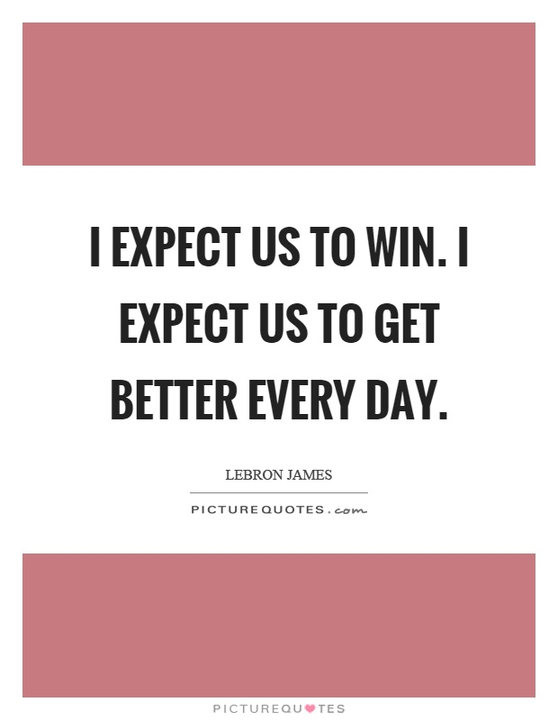 I expect us to win. I expect us to get better every day Picture Quote #1