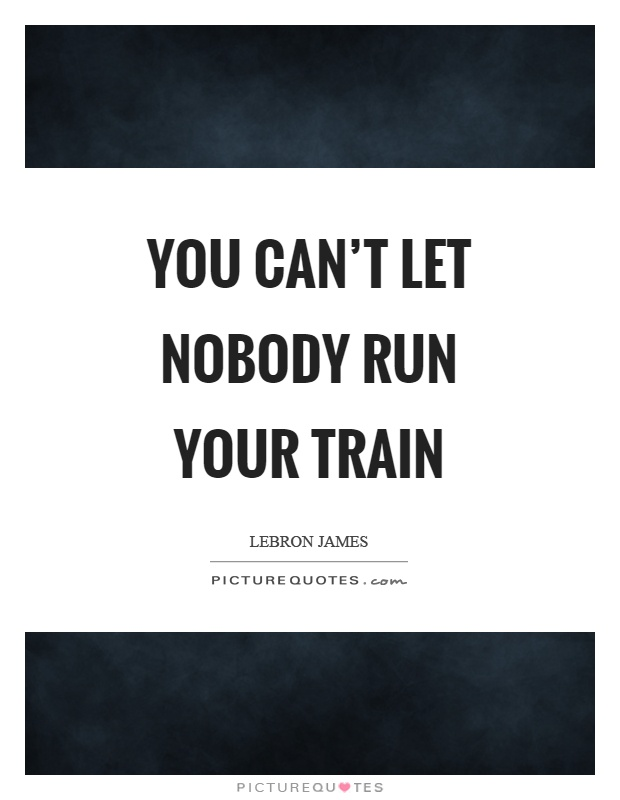 You can't let nobody run your train Picture Quote #1