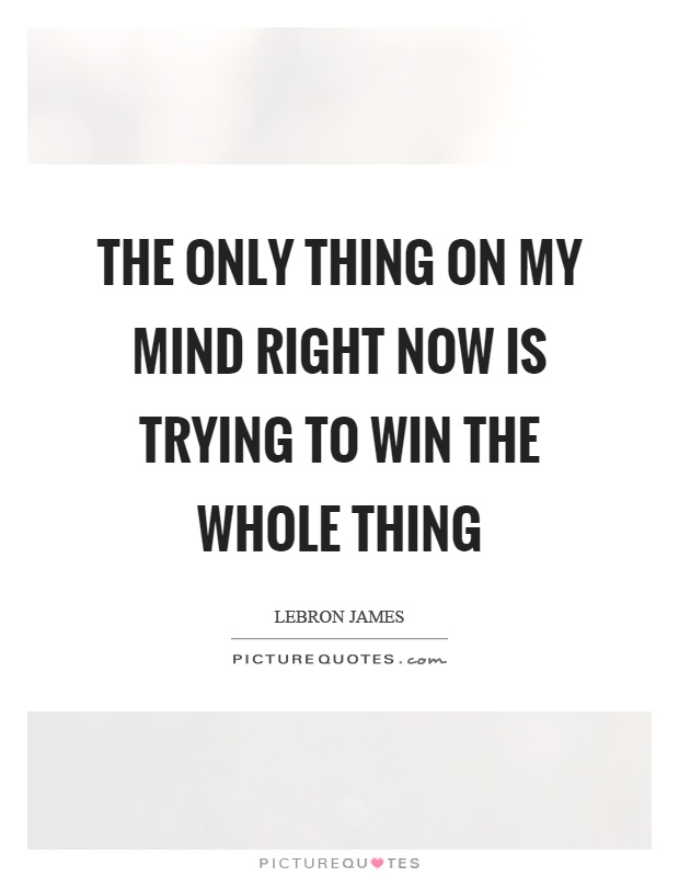 The only thing on my mind right now is trying to win the whole thing Picture Quote #1