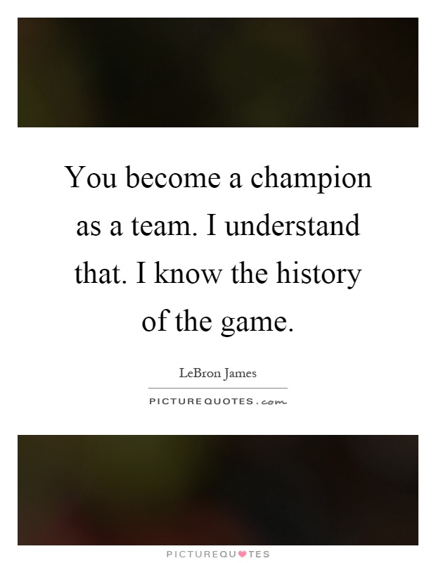 You become a champion as a team. I understand that. I know the history of the game Picture Quote #1