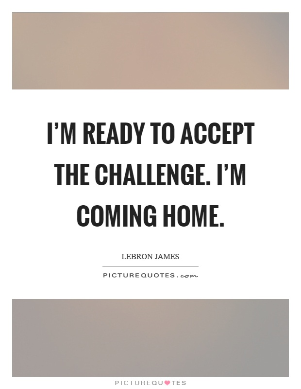 Coming Home Quotes Mesmerizing I'm Ready To Accept The Challengei'm Coming Home  Picture Quotes