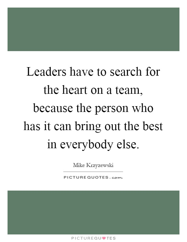 Leaders have to search for the heart on a team, because the person who has it can bring out the best in everybody else Picture Quote #1