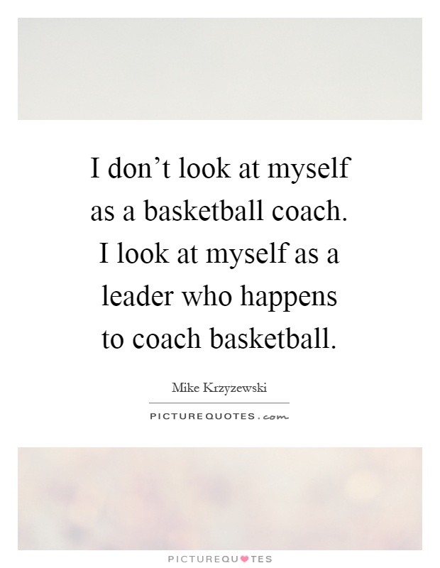 I don't look at myself as a basketball coach. I look at myself as a leader who happens to coach basketball Picture Quote #1