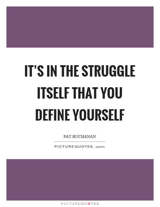 It's in the struggle itself that you define yourself Picture Quote #1