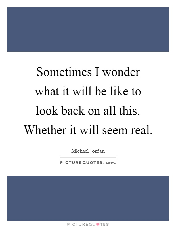 Sometimes I wonder what it will be like to look back on all this. Whether it will seem real Picture Quote #1