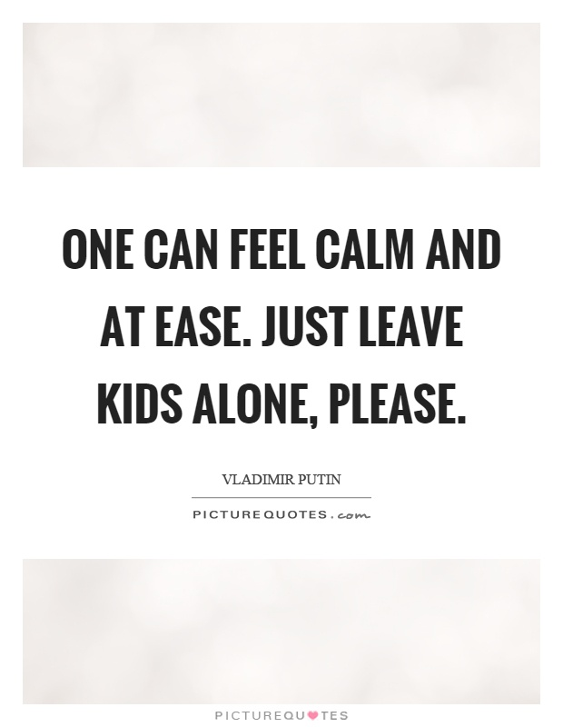 One can feel calm and at ease. Just leave kids alone, please Picture Quote #1