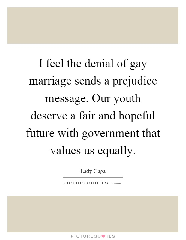 I feel the denial of gay marriage sends a prejudice message. Our youth deserve a fair and hopeful future with government that values us equally Picture Quote #1