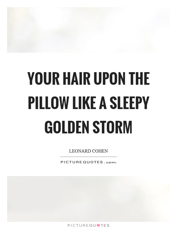 Your hair upon the pillow like a sleepy golden storm Picture Quote #1