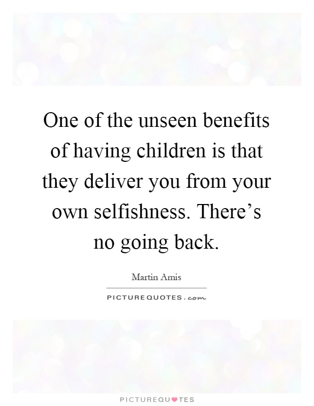 One of the unseen benefits of having children is that they deliver you from your own selfishness. There's no going back Picture Quote #1