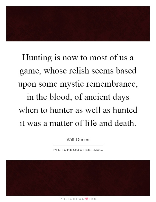 Hunting is now to most of us a game, whose relish seems based upon some mystic remembrance, in the blood, of ancient days when to hunter as well as hunted it was a matter of life and death Picture Quote #1