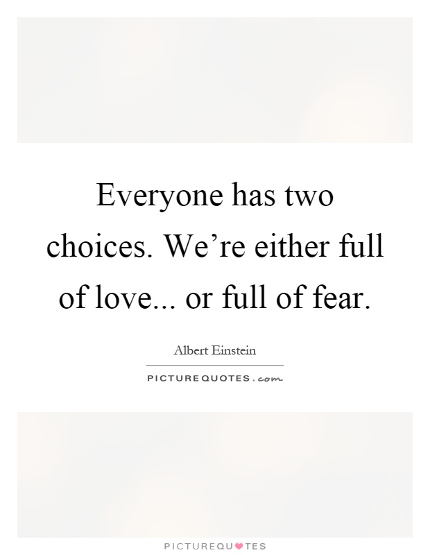 Everyone has two choices. We're either full of love... or full of fear Picture Quote #1