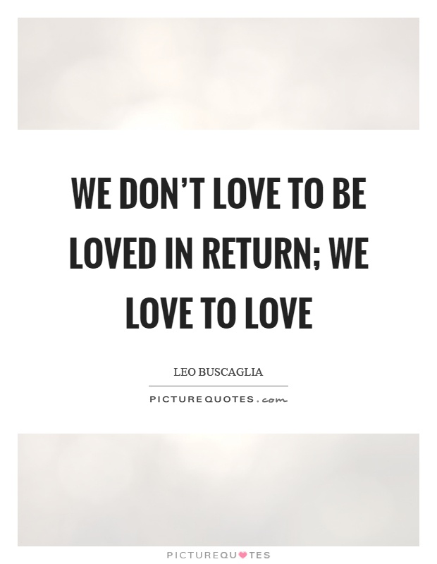 We don't love to be loved in return; we love to love Picture Quote #1
