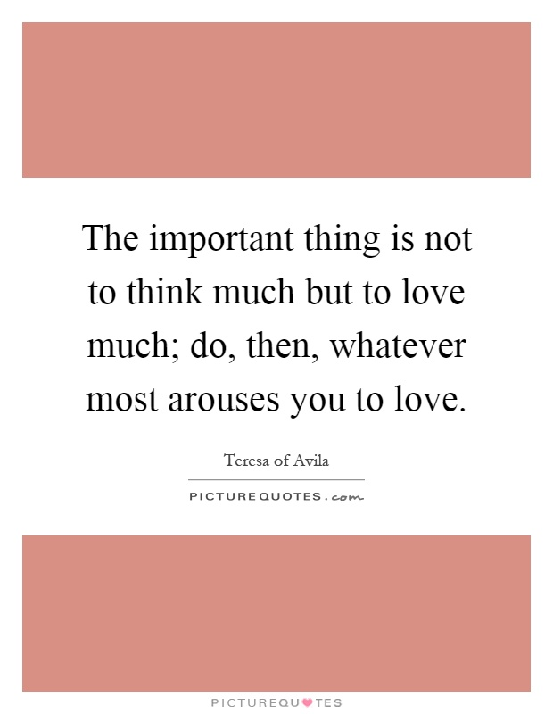 The important thing is not to think much but to love much; do, then, whatever most arouses you to love Picture Quote #1
