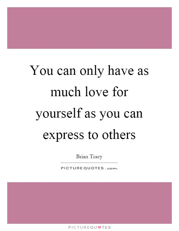 You can only have as much love for yourself as you can express to others Picture Quote #1