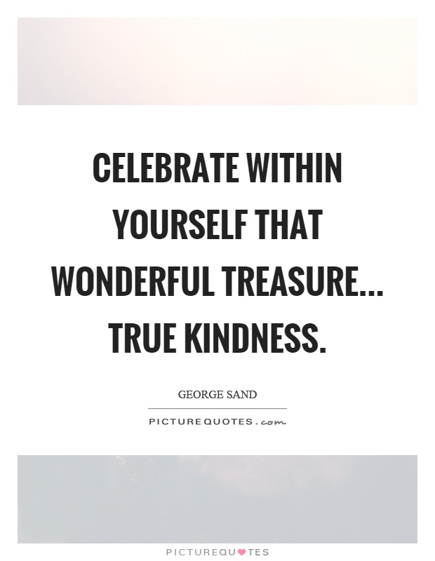 Celebrate within yourself that wonderful treasure... true kindness Picture Quote #1