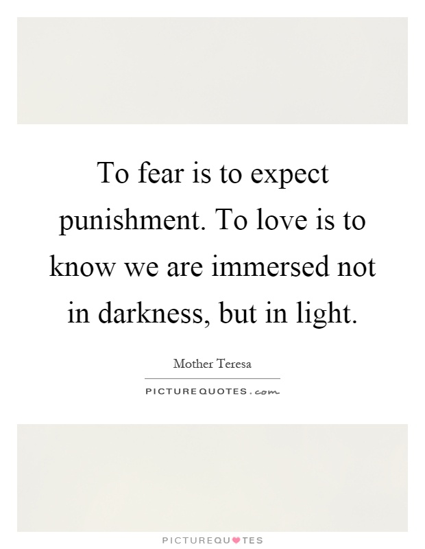 To fear is to expect punishment. To love is to know we are immersed not in darkness, but in light Picture Quote #1